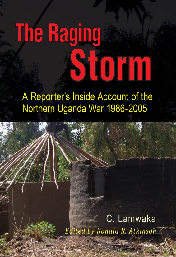 The Raging Storm: A Reporter's Inside Account of the Northern Uganda War 1986-2005
